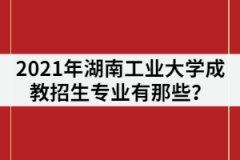 2021年湖南工业大学成教招生专业有那些?