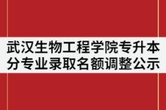 2021年武汉生物工程学院普通专升本分专业录取名额调整公示