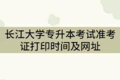 2021年长江大学专升本考试准考证打印时间及网址