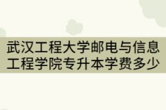 2021年武汉工程大学邮电与信息工程学院专升本一年要交多少钱?