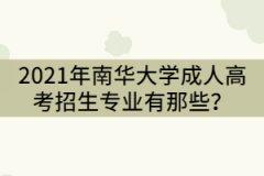 2021年南华大学成人高考招生专业有那些?