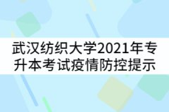 武汉纺织大学2021年专升本考试疫情防控提示公告