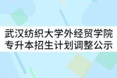 武汉纺织大学外经贸学院2021年普通专升本分专业招生计划调整公