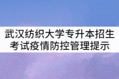 2021年武汉纺织大学专升本招生考试疫情防控管理提示