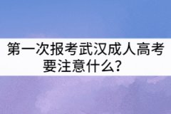 第一次报考武汉成人高考要注意什么?