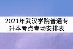 2021年武汉学院普通专升本考点考场安排表