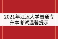 2021年江汉大学普通专升本考试温馨提示(二)