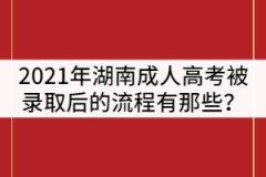 2021年湖南成人高考被录取后的流程有那些?