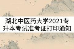 湖北中医药大学2021年普通专升本考试准考证打印时间通知