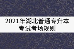 2021年湖北普通专升本考试考场规则