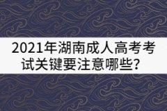 2021年湖南成人高考考试关键要注意哪些?