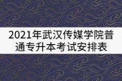2021年武汉传媒学院普通专升本考试安排表