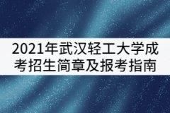 2021年武汉轻工大学成考招生简章及报考指南