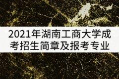 2021年湖南工商大学成考招生简章及报考专业公布