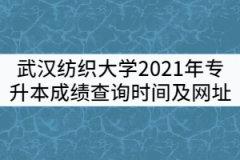 武汉纺织大学2021年专升本成绩查询时间及查询网址