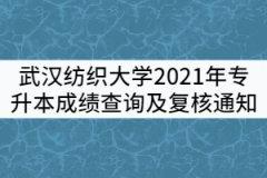 武汉纺织大学2021年普通专升本考试成绩查询及复核通知