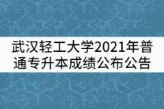 武汉轻工大学2021年普通专升本成绩公布公告