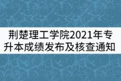 荆楚理工学院2021年专升本成绩发布及成绩核查通知