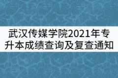 武汉传媒学院2021年专升本成绩查询及复查通知