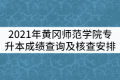 2021年黄冈师范学院专升本《大学英语》《专业综合》成绩查询及