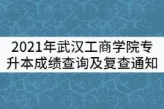 2021年武汉工商学院普通专升本成绩查询及复查通知
