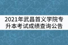2021年武昌首义学院普通专升本考试成绩查询公告