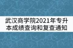 武汉商学院2021年普通专升本考试成绩查询和复查通知