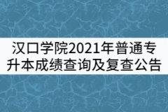 汉口学院关于2021年普通专升本成绩查询及复查公告