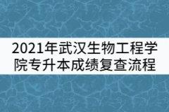2021年武汉生物工程学院普通专升本考试成绩复查流程