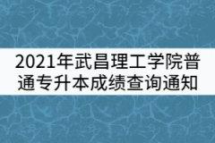 2021年武昌理工学院普通专升本成绩查询通知