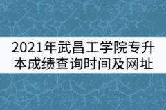 2021年武昌工学院普通专升本成绩查询时间及查询网址