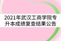 2021年武汉工商学院普通专升本考试成绩复查结果公告
