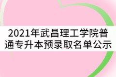 2021年武昌理工学院普通专升本预录取名单公示