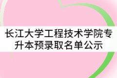 2021年长江大学工程技术学院普通专升本预录取名单公示