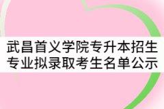 2021年武昌首义学院普通专升本招生专业拟录取考生名单公示