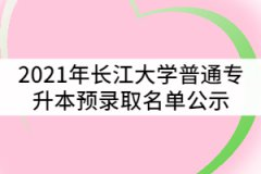 2021年长江大学普通专升本预录取名单公示
