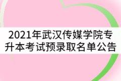 2021年武汉传媒学院普通专升本考试预录取名单公告