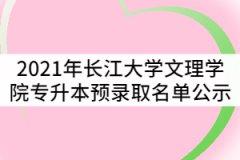 2021年长江大学文理学院普通专升本预录取名单公示