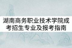 2021年湖南商务职业技术学院成考招生专业及报考指南