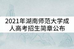 2021年湖南师范大学成人高考招生简章公布
