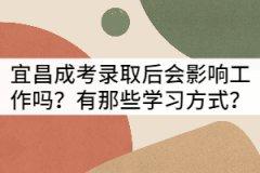 宜昌成考录取后会影响工作吗?有那些学习方式?