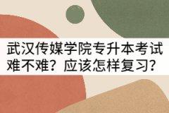 武汉传媒学院专升本考试难不难?应该怎样复习?