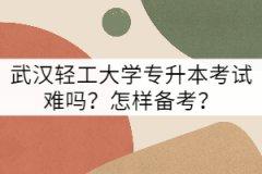 武汉轻工大学专升本考试难吗?怎样备考?