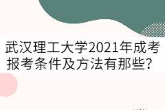 武汉理工大学2021年成考报考条件及方法有那些?