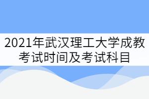 2021年武汉理工大学成教考试时间及考试科目