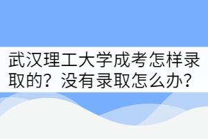 武汉理工大学2021年成考怎样录取?没有录取该怎么办?