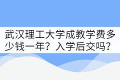 武汉理工大学成教学费多少钱一年?是入学后交吗?
