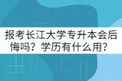 报考长江大学专升本会后悔吗?学历有什么用?