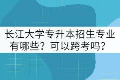 长江大学专升本招生专业有哪些?可以跨考吗?
