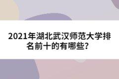 2021年湖北武汉师范大学排名前十的有哪些?